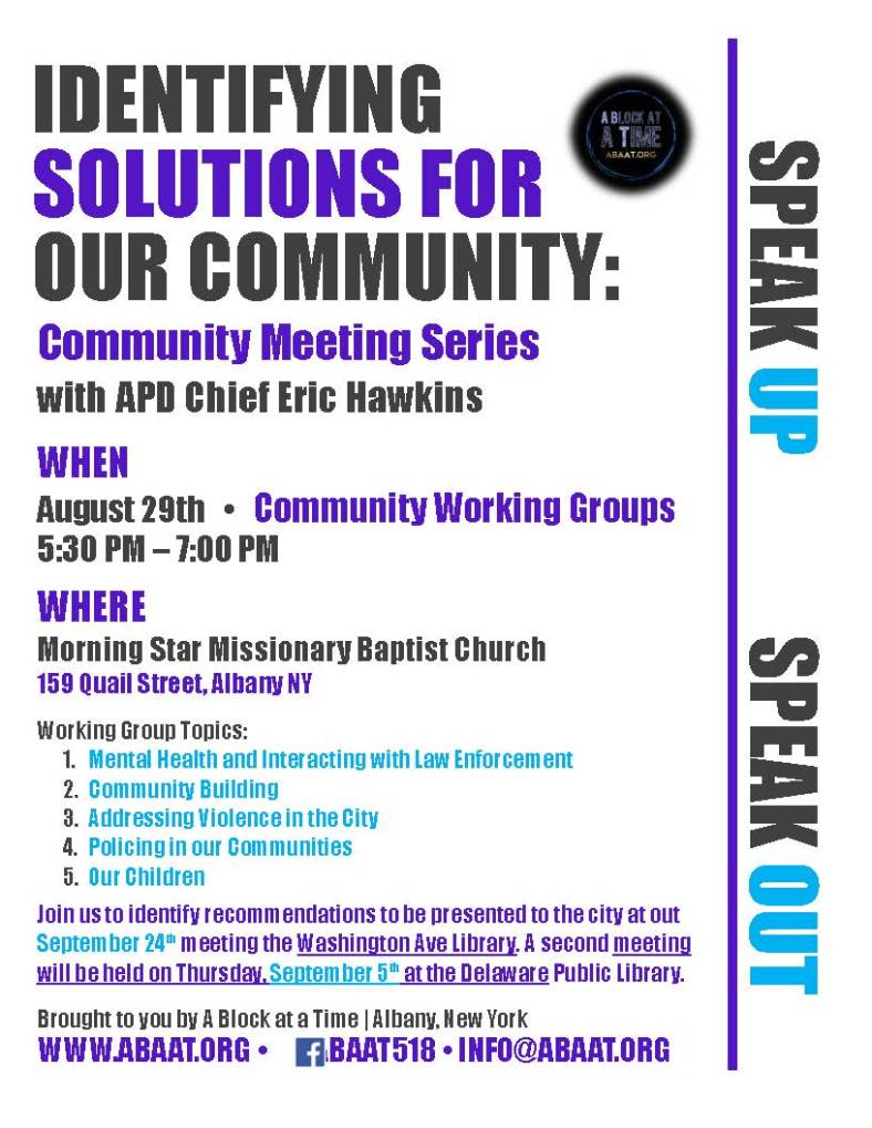 IDENTIFYING SOLUTIONS FOR OUR COMMUNITY: Community Meeting Series with APD Chief Eric Hawkins WHEN August 29th   •   Community Working Groups 5:30 PM – 7:00 PM WHERE Morning Star Missionary Baptist Church  159 Quail Street, Albany NY Working Group Topics: 1.	Mental Health and Interacting with Law Enforcement 2.	Community Building 3.	Addressing Violence in the City 4.	Policing in our Communities 5.	Our Children Join us to identify recommendations to be presented to the city at out September 24th meeting the Washington Ave Library. A second meeting will be held on Thursday, September 5th at the Delaware Public Library. Brought to you by A Block at a Time | Albany, New York WWW.ABAAT.ORG •      /ABAAT518 • INFO@ABAAT.ORG